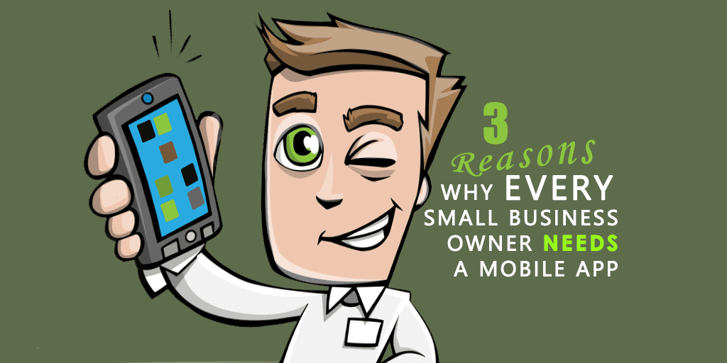 3 Really Good Reasons Why Every Small Business Owner Needs A Mobile App